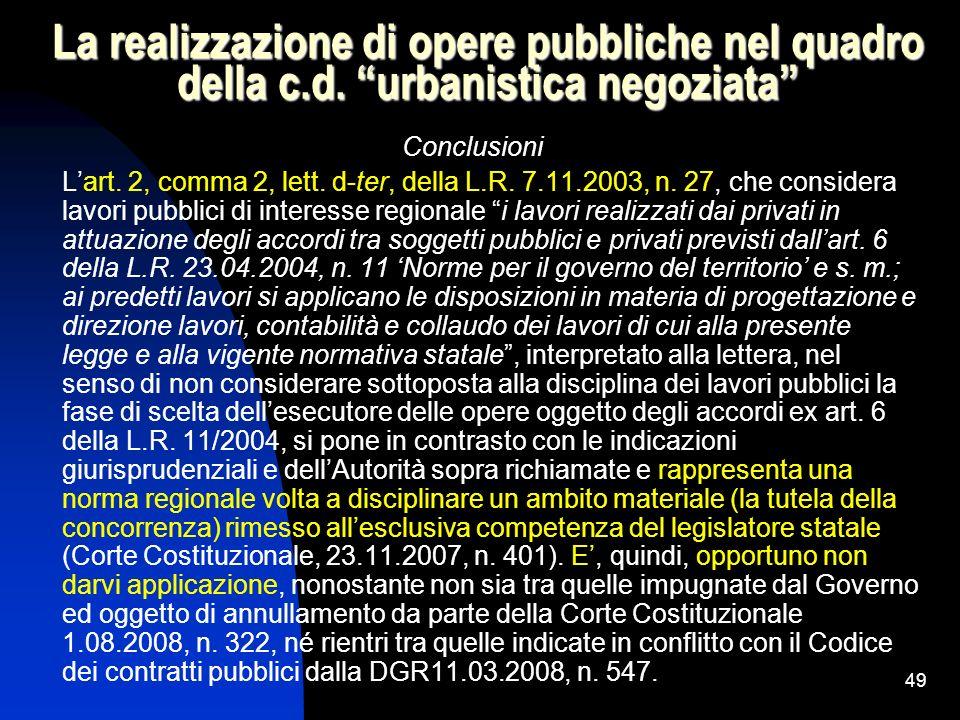 49 La realizzazione di opere pubbliche nel quadro della c.d. urbanistica negoziata Conclusioni Lart. 2, comma 2, lett. d-ter, della L.R. 7.11.2003, n.