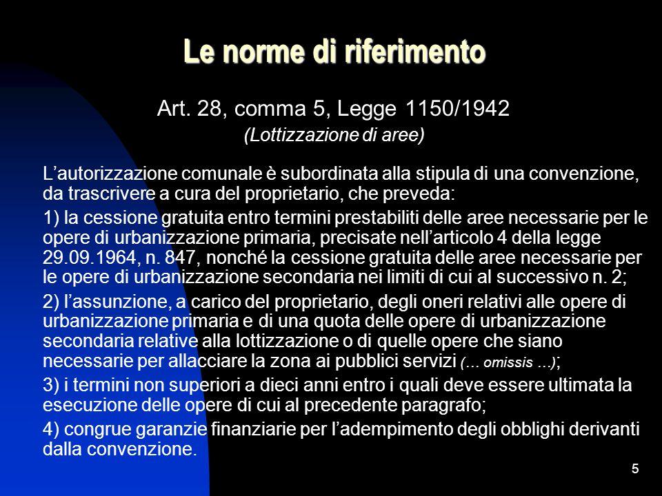 5 Le norme di riferimento Art. 28, comma 5, Legge 1150/1942 (Lottizzazione di aree) Lautorizzazione comunale è subordinata alla stipula di una convenz