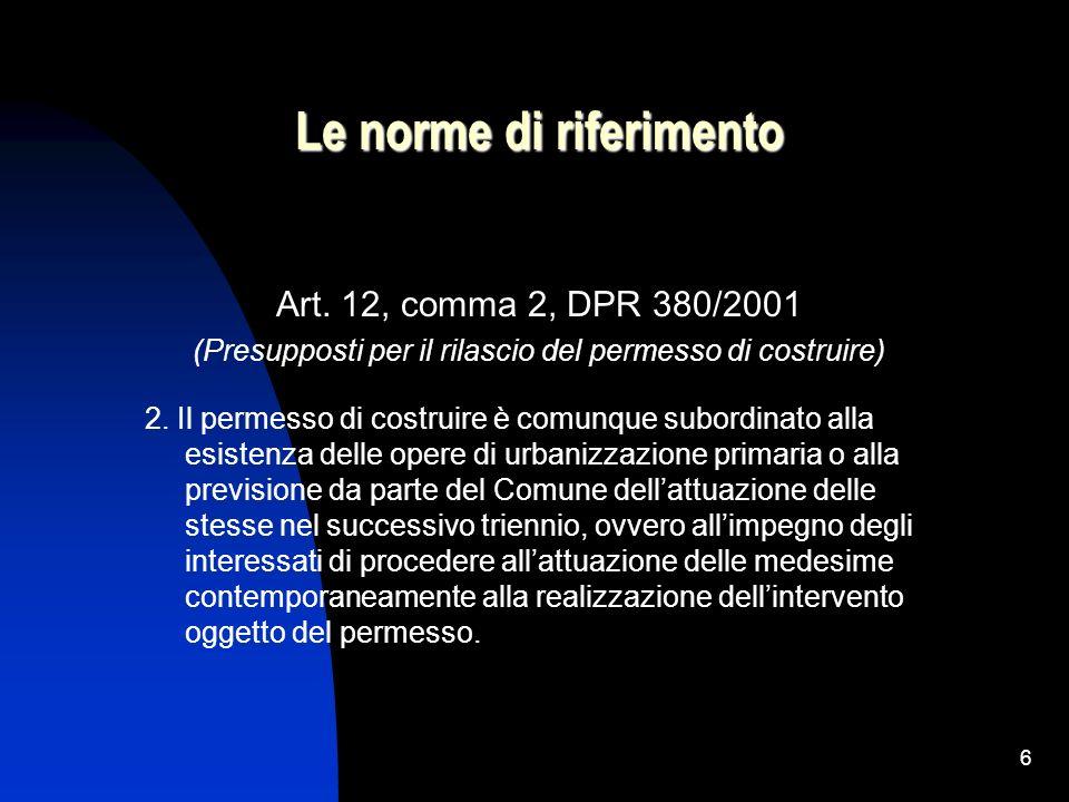 6 Le norme di riferimento Art. 12, comma 2, DPR 380/2001 (Presupposti per il rilascio del permesso di costruire) 2. Il permesso di costruire è comunqu