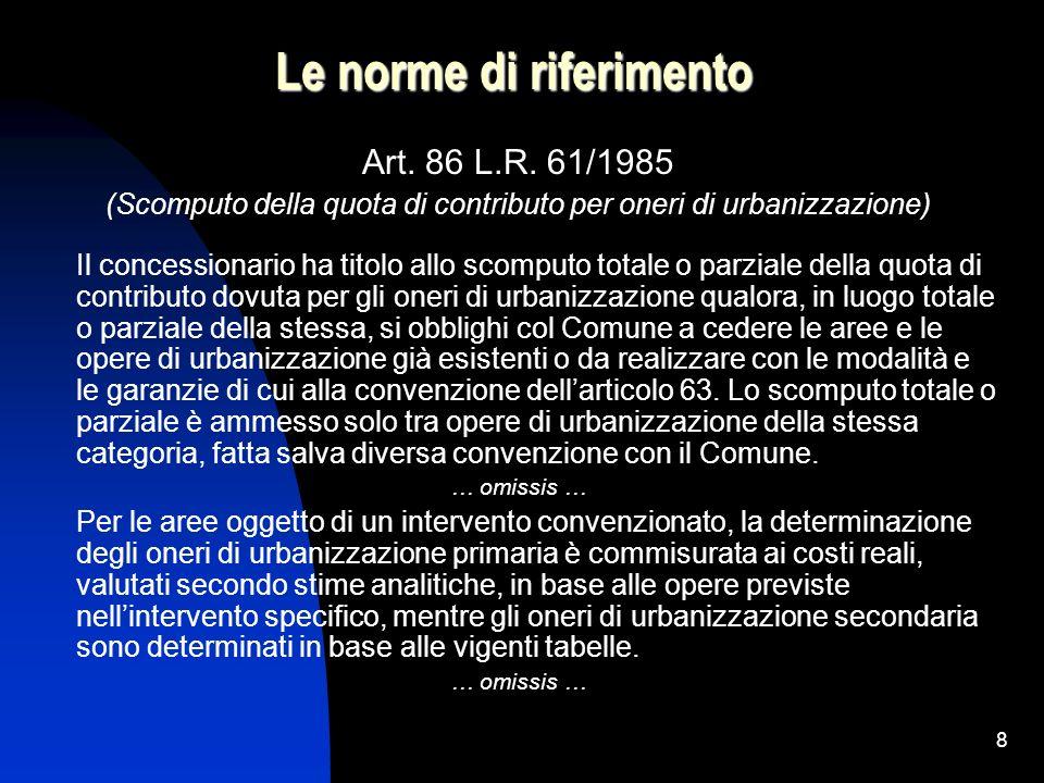 8 Le norme di riferimento Art. 86 L.R. 61/1985 (Scomputo della quota di contributo per oneri di urbanizzazione) Il concessionario ha titolo allo scomp