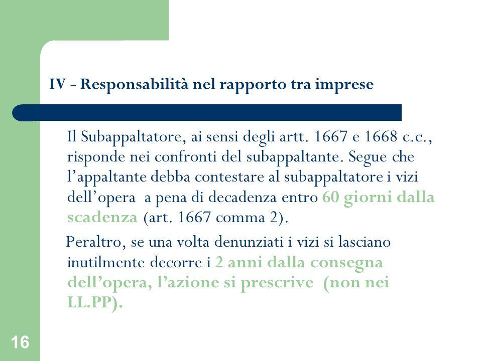 16 IV - Responsabilità nel rapporto tra imprese Il Subappaltatore, ai sensi degli artt. 1667 e 1668 c.c., risponde nei confronti del subappaltante. Se