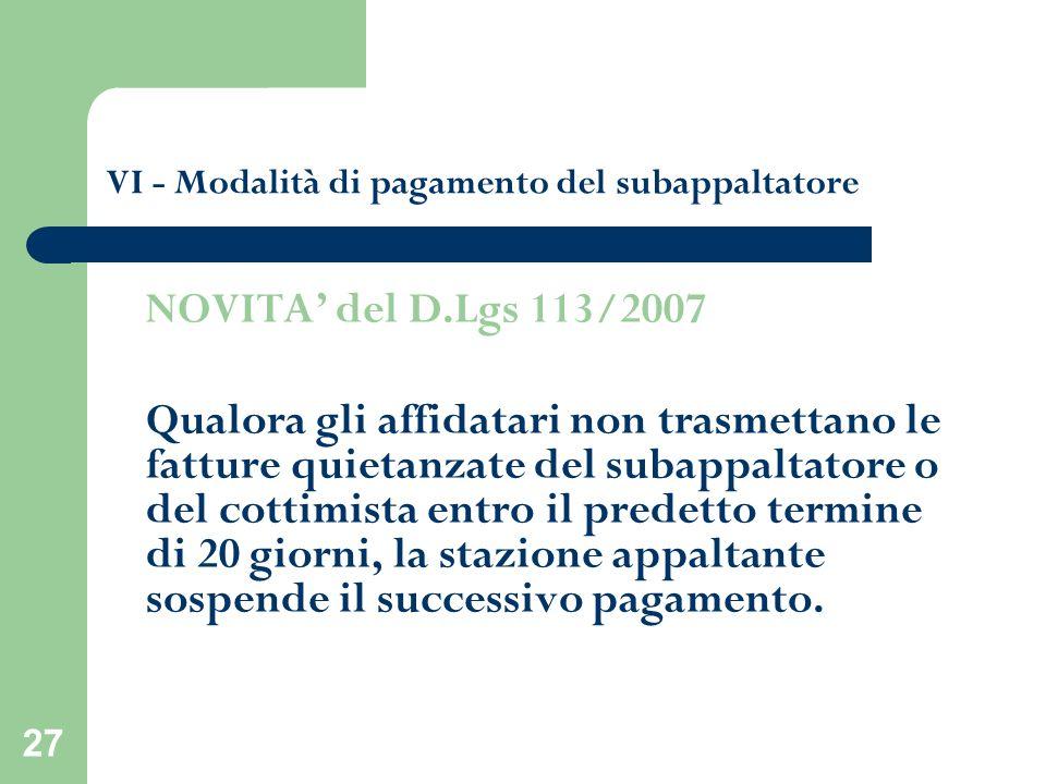 27 VI - Modalità di pagamento del subappaltatore NOVITA del D.Lgs 113/2007 Qualora gli affidatari non trasmettano le fatture quietanzate del subappalt