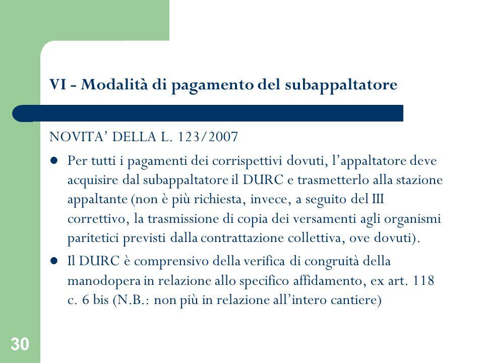 30 VI - Modalità di pagamento del subappaltatore NOVITA DELLA L. 123/2007 Per tutti i pagamenti dei corrispettivi dovuti, lappaltatore deve acquisire