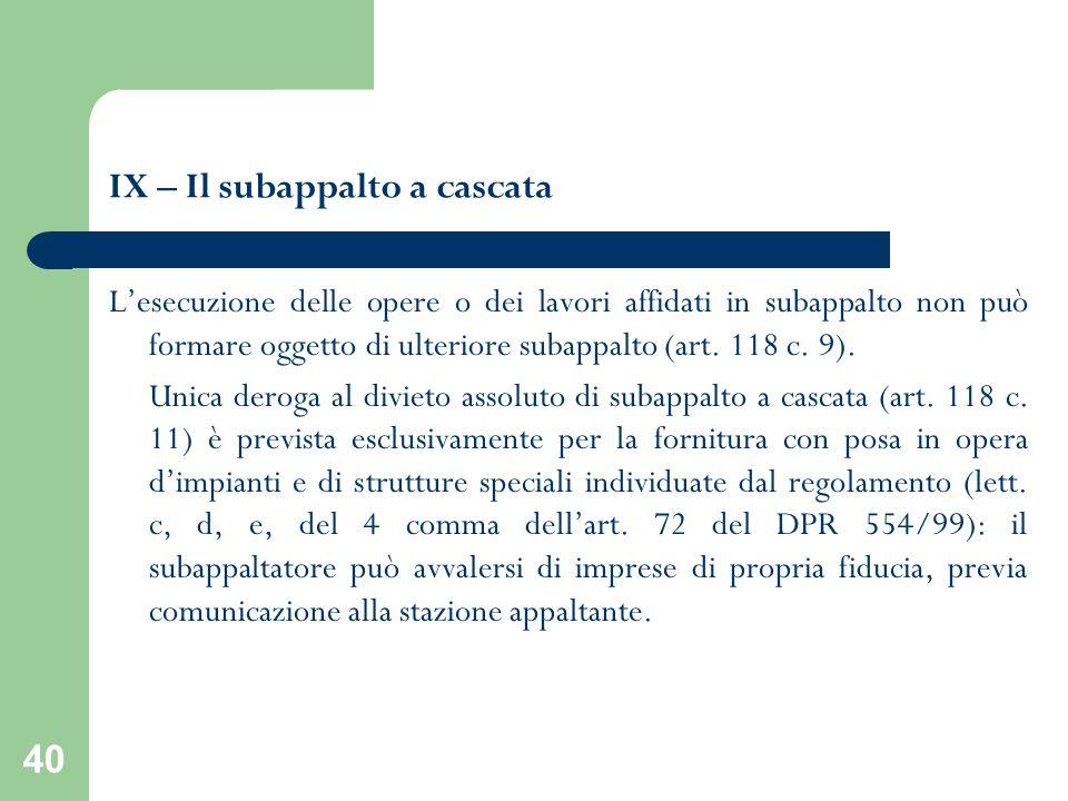40 IX – Il subappalto a cascata Lesecuzione delle opere o dei lavori affidati in subappalto non può formare oggetto di ulteriore subappalto (art. 118