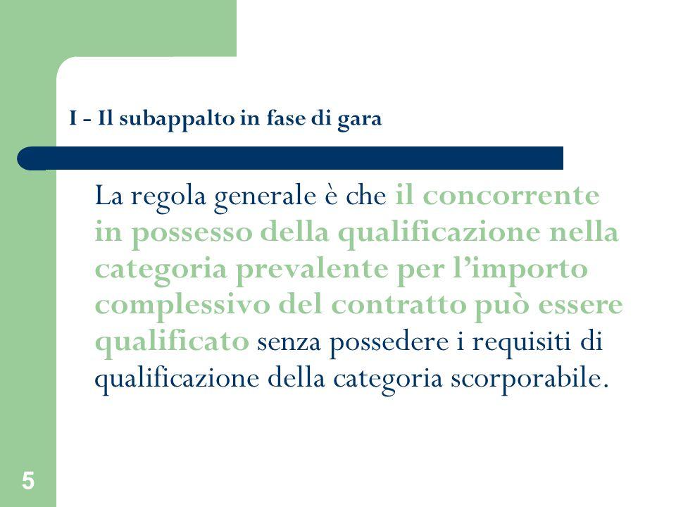 5 I - Il subappalto in fase di gara La regola generale è che il concorrente in possesso della qualificazione nella categoria prevalente per limporto c
