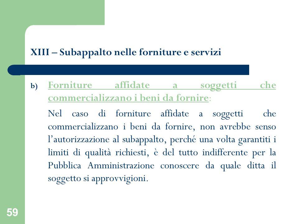 59 XIII – Subappalto nelle forniture e servizi b) Forniture affidate a soggetti che commercializzano i beni da fornire: Nel caso di forniture affidate