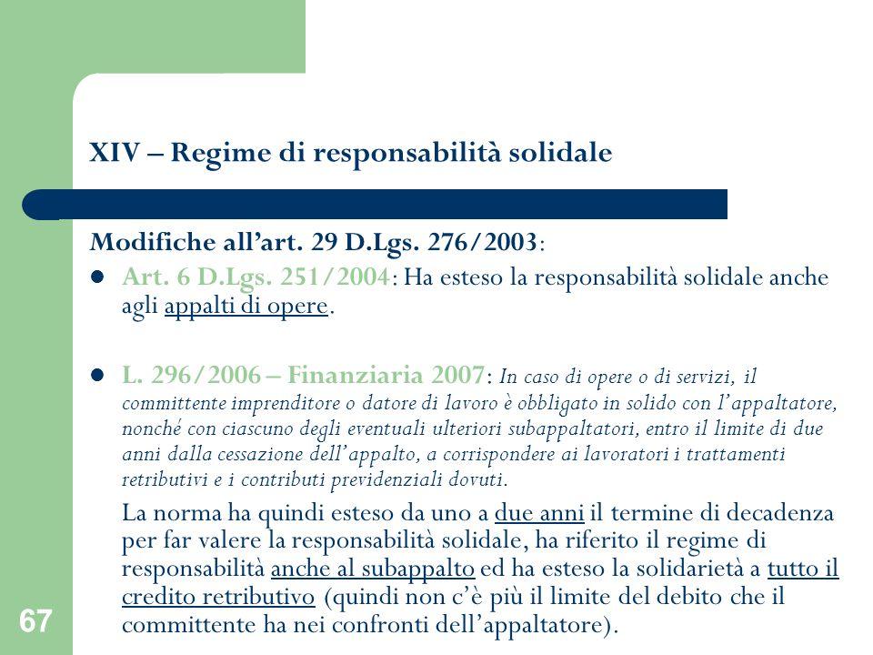 67 XIV – Regime di responsabilità solidale Modifiche allart. 29 D.Lgs. 276/2003: Art. 6 D.Lgs. 251/2004: Ha esteso la responsabilità solidale anche ag