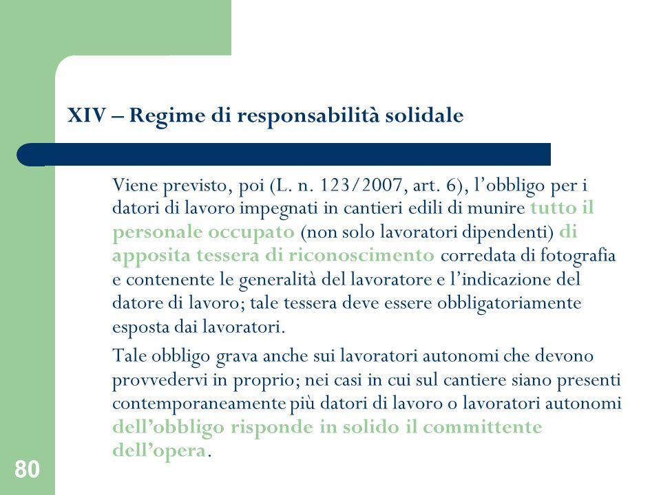 80 XIV – Regime di responsabilità solidale Viene previsto, poi (L. n. 123/2007, art. 6), lobbligo per i datori di lavoro impegnati in cantieri edili d