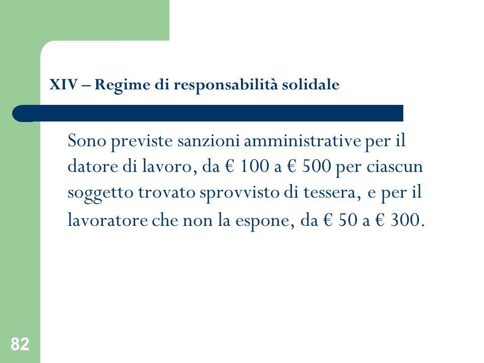 82 XIV – Regime di responsabilità solidale Sono previste sanzioni amministrative per il datore di lavoro, da 100 a 500 per ciascun soggetto trovato sp