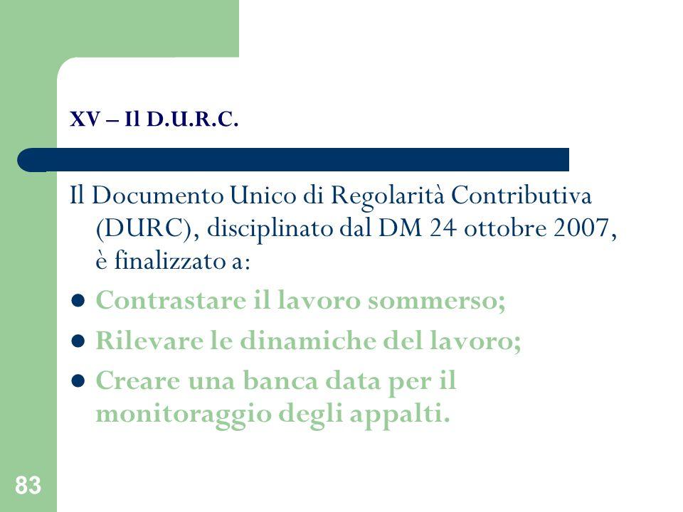 83 XV – Il D.U.R.C. Il Documento Unico di Regolarità Contributiva (DURC), disciplinato dal DM 24 ottobre 2007, è finalizzato a: Contrastare il lavoro