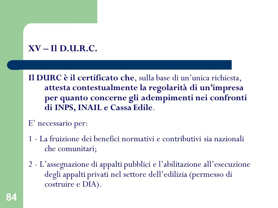 84 XV – Il D.U.R.C. Il DURC è il certificato che, sulla base di ununica richiesta, attesta contestualmente la regolarità di unimpresa per quanto conce
