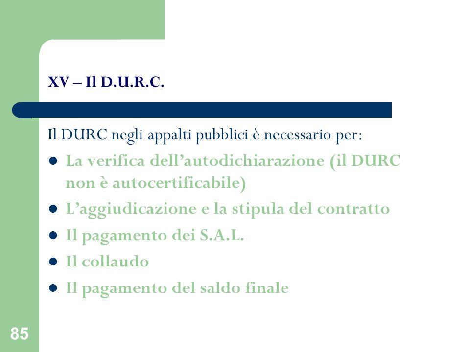 85 XV – Il D.U.R.C. Il DURC negli appalti pubblici è necessario per: La verifica dellautodichiarazione (il DURC non è autocertificabile) Laggiudicazio