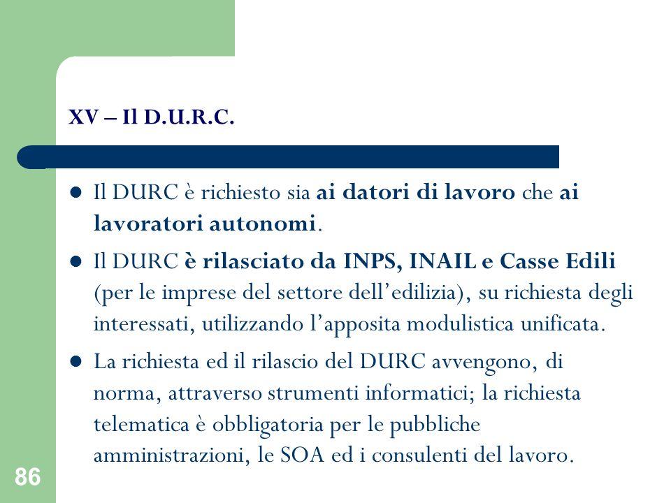 86 XV – Il D.U.R.C. Il DURC è richiesto sia ai datori di lavoro che ai lavoratori autonomi. Il DURC è rilasciato da INPS, INAIL e Casse Edili (per le
