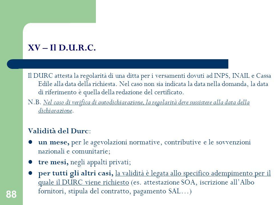 88 XV – Il D.U.R.C. Il DURC attesta la regolarità di una ditta per i versamenti dovuti ad INPS, INAIL e Cassa Edile alla data della richiesta. Nel cas