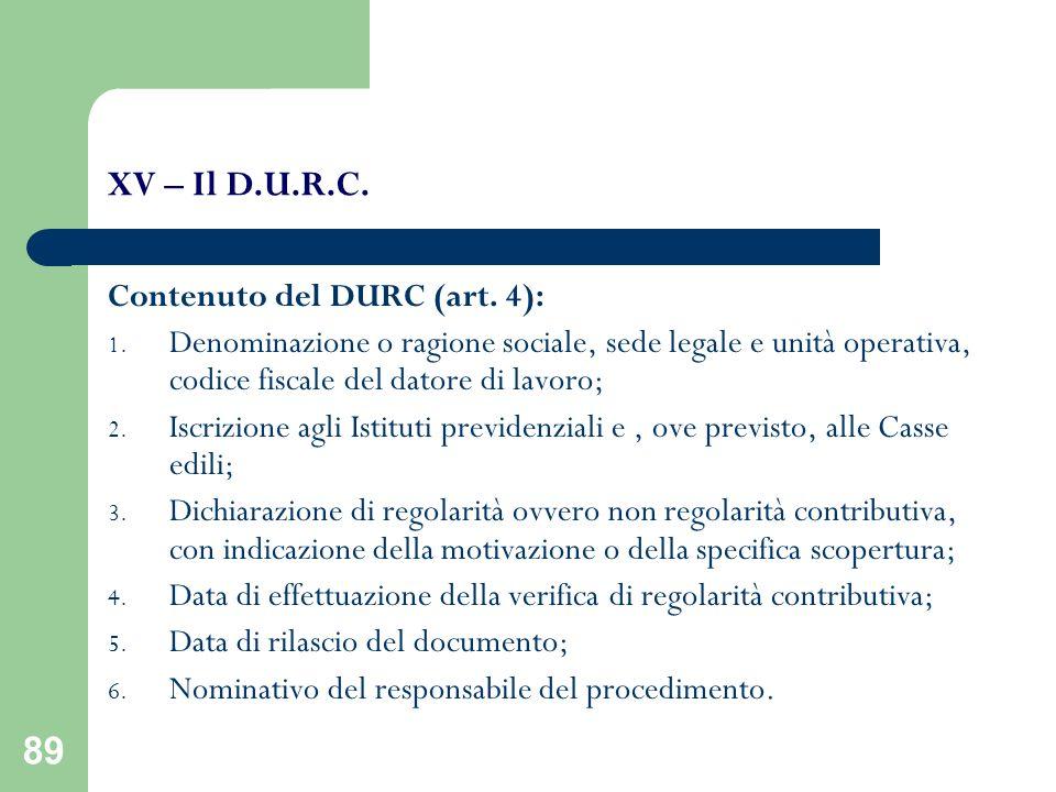 89 XV – Il D.U.R.C. Contenuto del DURC (art. 4): 1. Denominazione o ragione sociale, sede legale e unità operativa, codice fiscale del datore di lavor