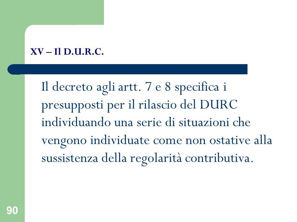 90 XV – Il D.U.R.C. Il decreto agli artt. 7 e 8 specifica i presupposti per il rilascio del DURC individuando una serie di situazioni che vengono indi
