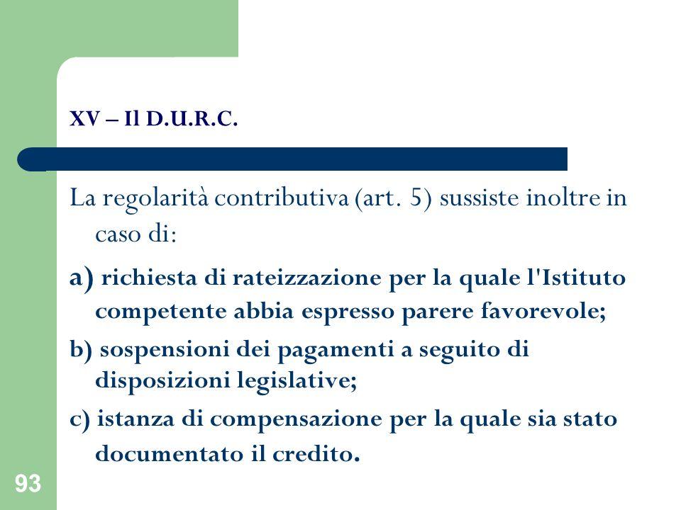 93 XV – Il D.U.R.C. La regolarità contributiva (art. 5) sussiste inoltre in caso di: a) richiesta di rateizzazione per la quale l'Istituto competente