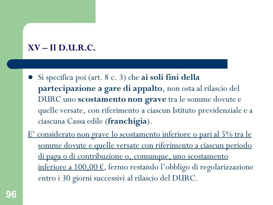96 XV – Il D.U.R.C. Si specifica poi (art. 8 c. 3) che ai soli fini della partecipazione a gare di appalto, non osta al rilascio del DURC uno scostame