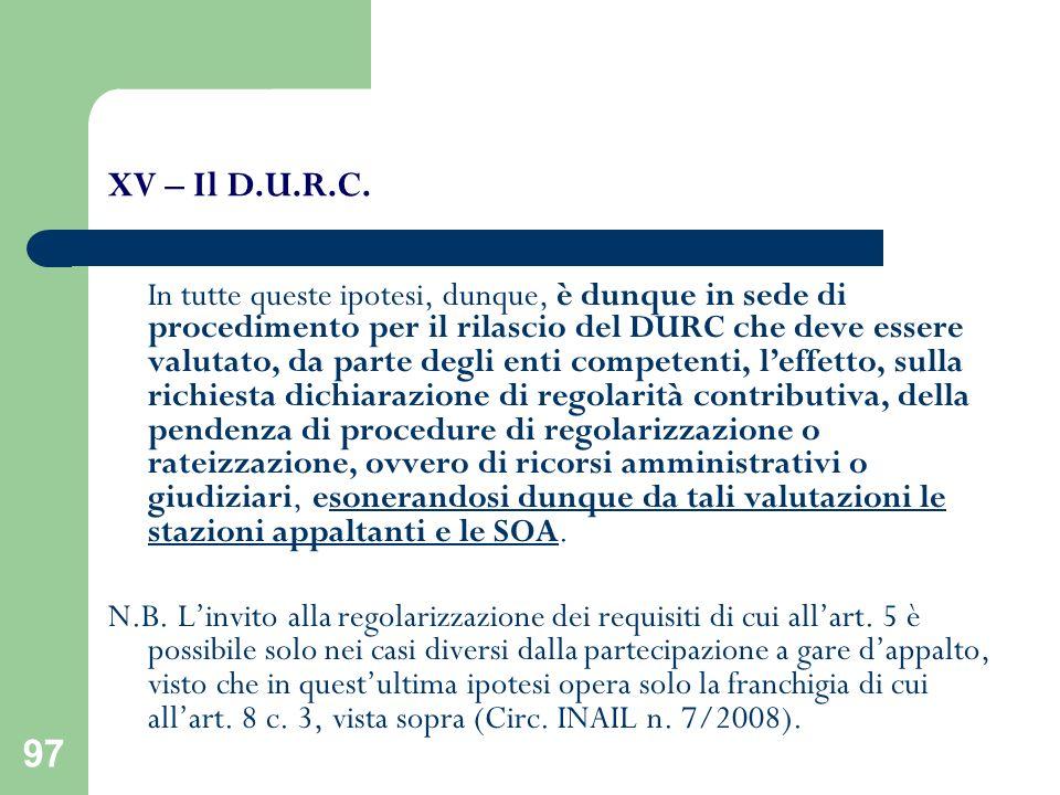 97 XV – Il D.U.R.C. In tutte queste ipotesi, dunque, è dunque in sede di procedimento per il rilascio del DURC che deve essere valutato, da parte degl