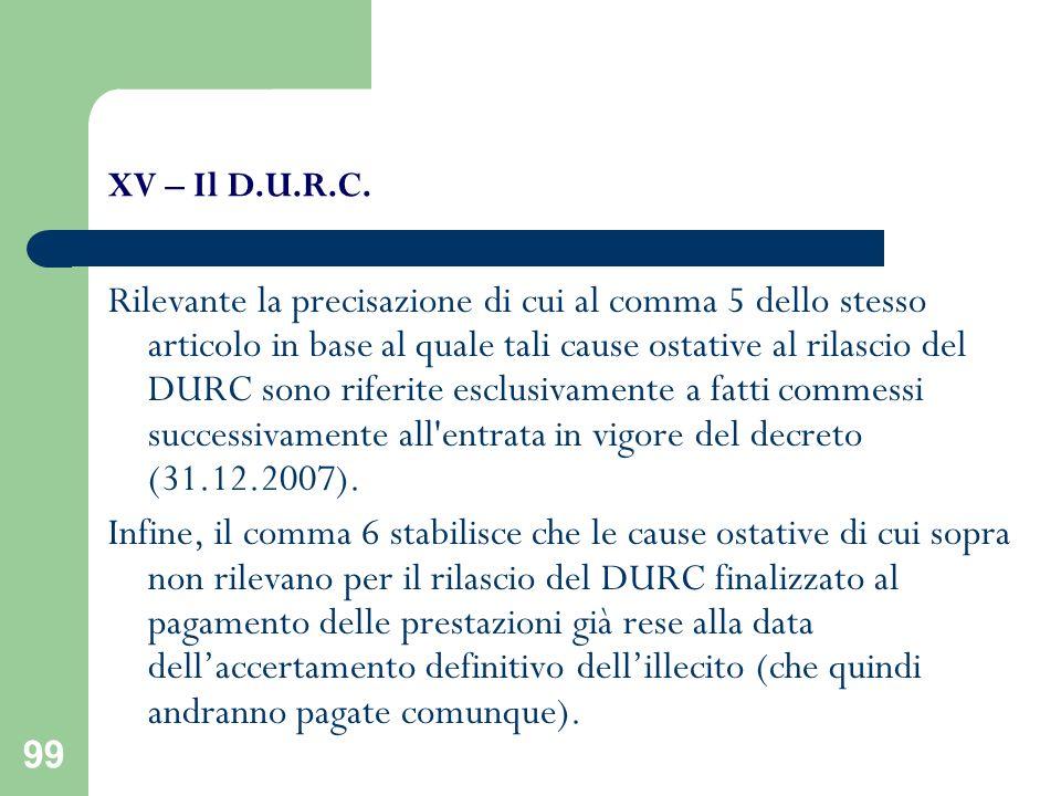 99 XV – Il D.U.R.C. Rilevante la precisazione di cui al comma 5 dello stesso articolo in base al quale tali cause ostative al rilascio del DURC sono r