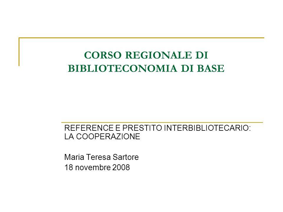 CORSO REGIONALE DI BIBLIOTECONOMIA DI BASE REFERENCE E PRESTITO INTERBIBLIOTECARIO: LA COOPERAZIONE Maria Teresa Sartore 18 novembre 2008