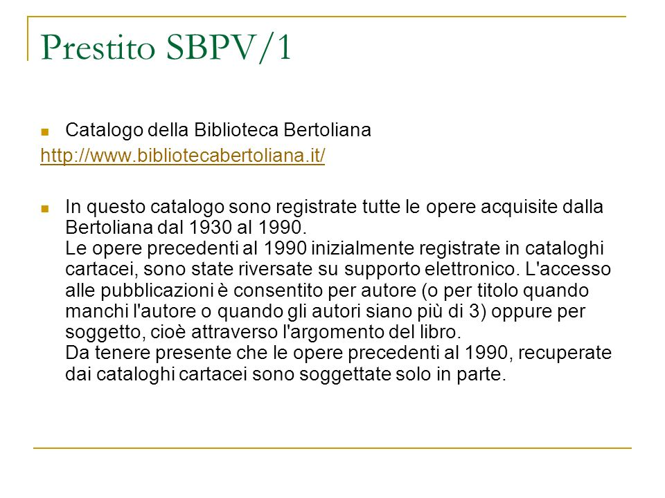 Prestito SBPV/1 Catalogo della Biblioteca Bertoliana http://www.bibliotecabertoliana.it/ In questo catalogo sono registrate tutte le opere acquisite d