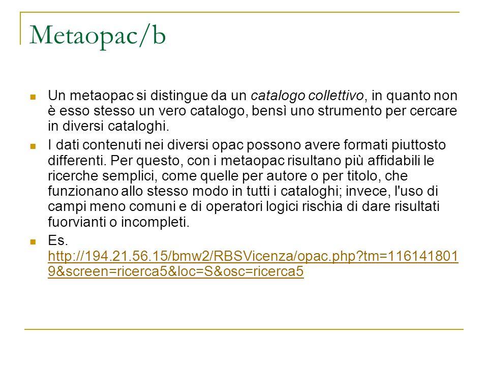 Metaopac/b Un metaopac si distingue da un catalogo collettivo, in quanto non è esso stesso un vero catalogo, bensì uno strumento per cercare in divers