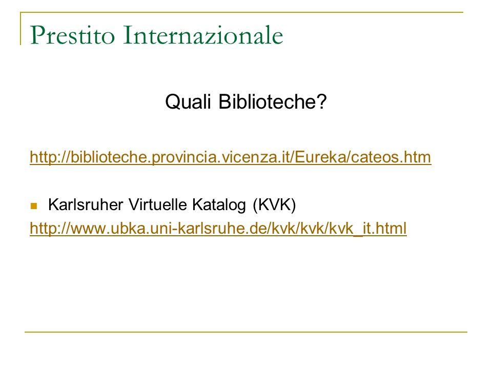 Prestito Internazionale Quali Biblioteche? http://biblioteche.provincia.vicenza.it/Eureka/cateos.htm Karlsruher Virtuelle Katalog (KVK) http://www.ubk