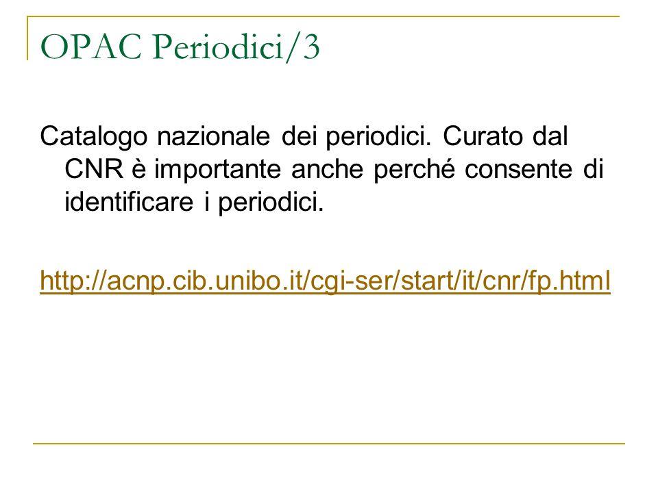 OPAC Periodici/3 Catalogo nazionale dei periodici. Curato dal CNR è importante anche perché consente di identificare i periodici. http://acnp.cib.unib