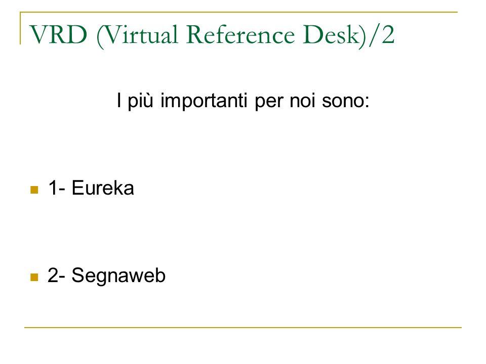 VRD (Virtual Reference Desk)/2 I più importanti per noi sono: 1- Eureka 2- Segnaweb