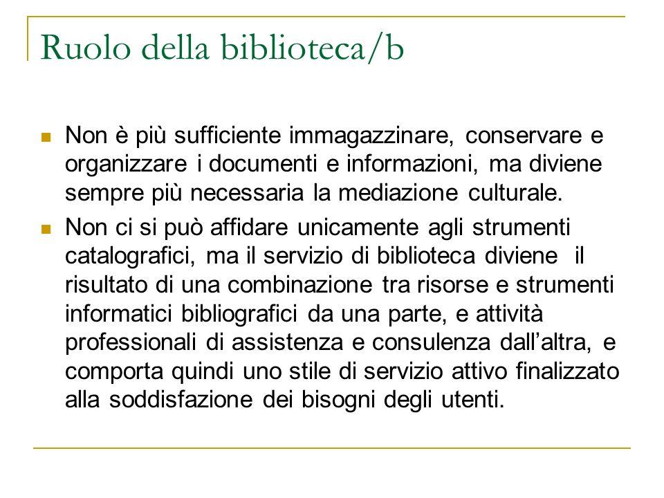 Ruolo della biblioteca/b Non è più sufficiente immagazzinare, conservare e organizzare i documenti e informazioni, ma diviene sempre più necessaria la