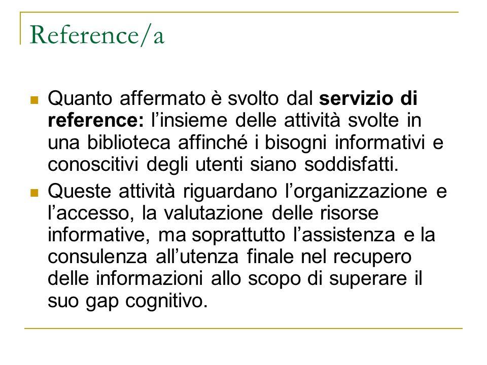 Reference/b Il lavoro di reference è lassistenza diretta allutente e tutte le attività connesse svolte dal bibliotecario per dare risposta al bisogno informativo dello stesso utente.