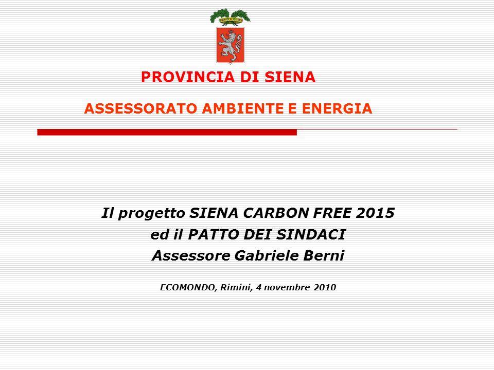 PROVINCIA DI SIENA ASSESSORATO AMBIENTE E ENERGIA Il progetto SIENA CARBON FREE 2015 ed il PATTO DEI SINDACI Assessore Gabriele Berni ECOMONDO, Rimini