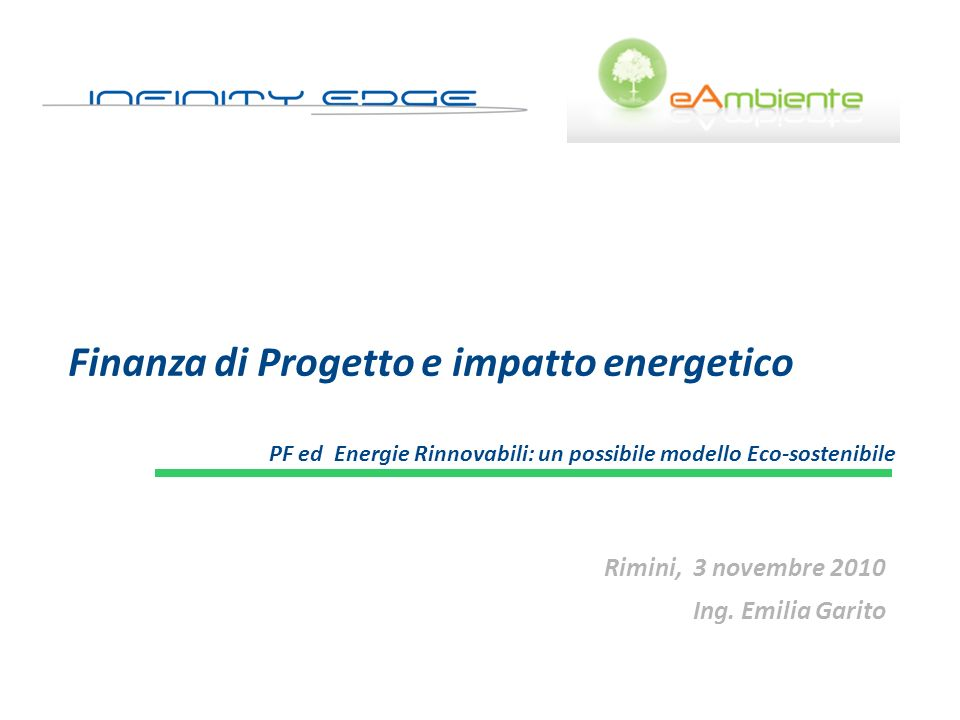 Finanza di Progetto e impatto energetico PF ed Energie Rinnovabili: un possibile modello Eco-sostenibile Rimini, 3 novembre 2010 Ing. Emilia Garito