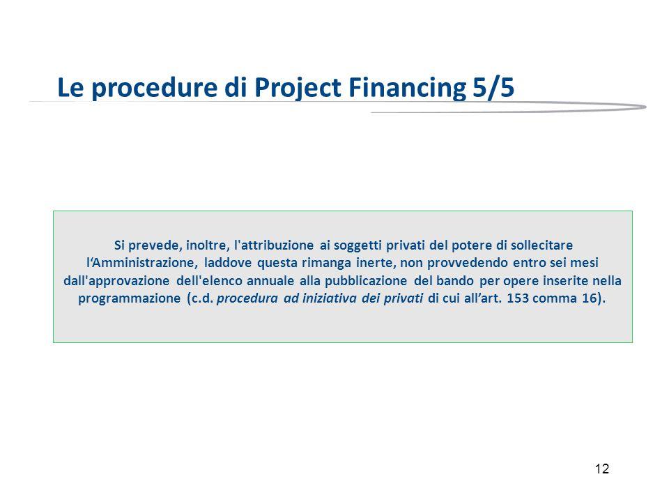 12 Le procedure di Project Financing 5/5 Si prevede, inoltre, l'attribuzione ai soggetti privati del potere di sollecitare lAmministrazione, laddove q