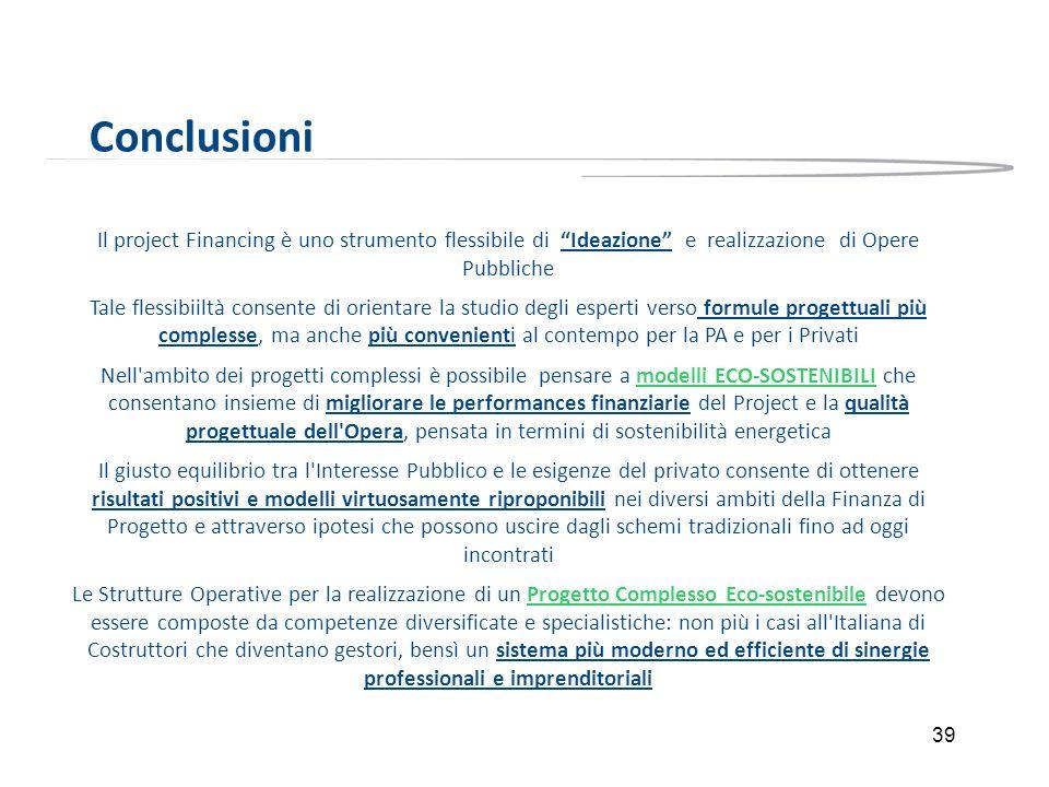 39 Conclusioni Il project Financing è uno strumento flessibile di Ideazione e realizzazione di Opere Pubbliche Tale flessibiiltà consente di orientare