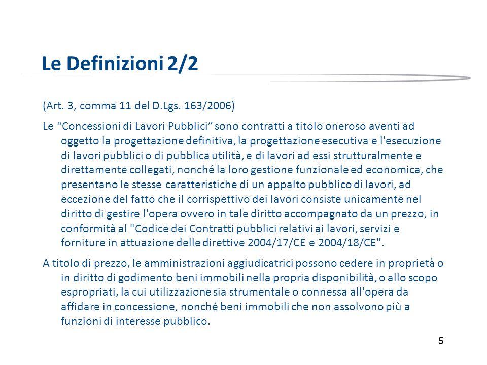 5 Le Definizioni 2/2 (Art. 3, comma 11 del D.Lgs. 163/2006) Le Concessioni di Lavori Pubblici sono contratti a titolo oneroso aventi ad oggetto la pro