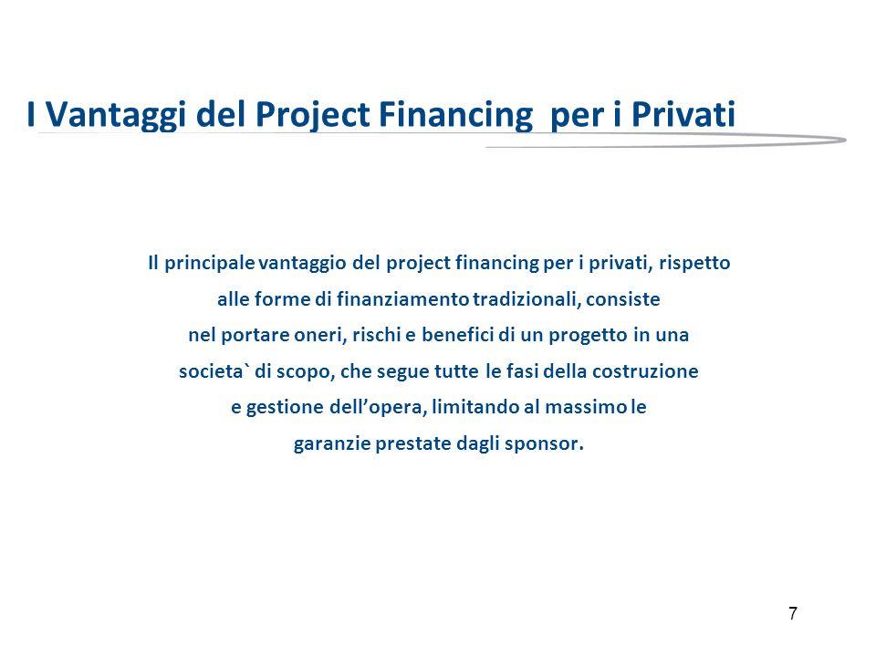 7 I Vantaggi del Project Financing per i Privati Il principale vantaggio del project financing per i privati, rispetto alle forme di finanziamento tra