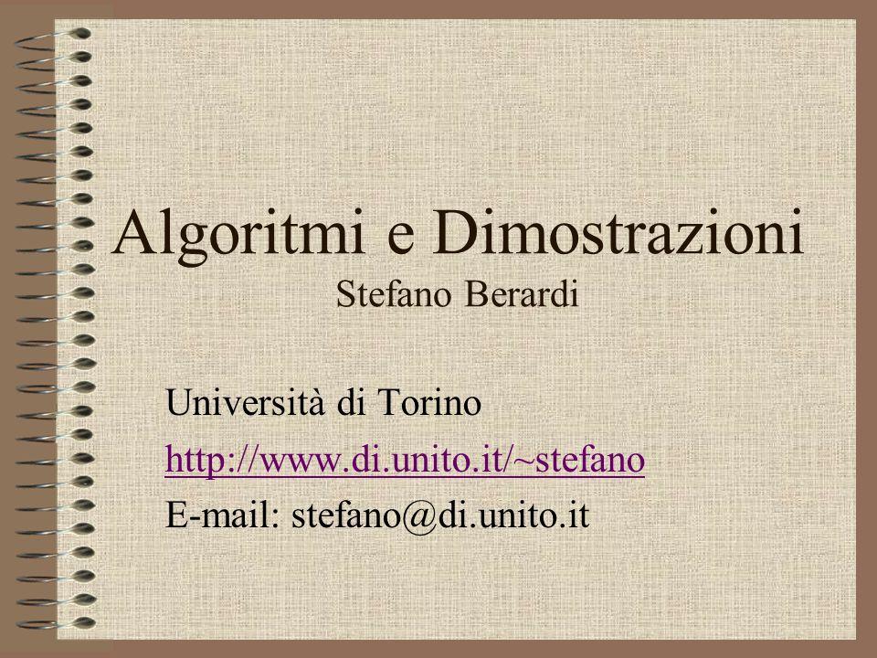 Algoritmi e Dimostrazioni Stefano Berardi Università di Torino http://www.di.unito.it/~stefano E-mail: stefano@di.unito.it