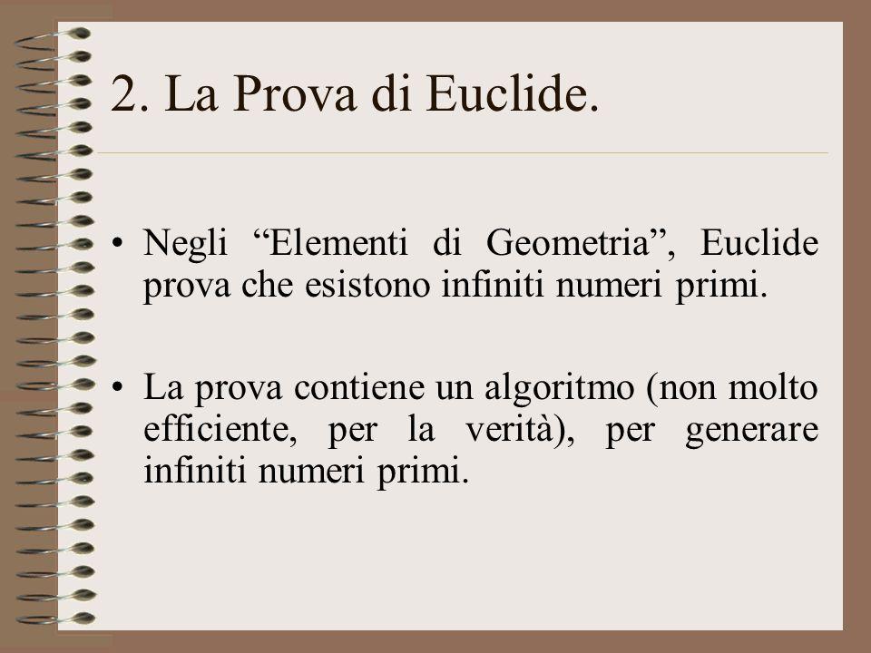 2. La Prova di Euclide. Negli Elementi di Geometria, Euclide prova che esistono infiniti numeri primi. La prova contiene un algoritmo (non molto effic