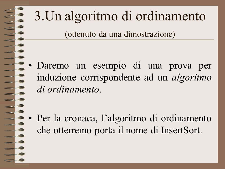 3.Un algoritmo di ordinamento (ottenuto da una dimostrazione) Daremo un esempio di una prova per induzione corrispondente ad un algoritmo di ordinamen