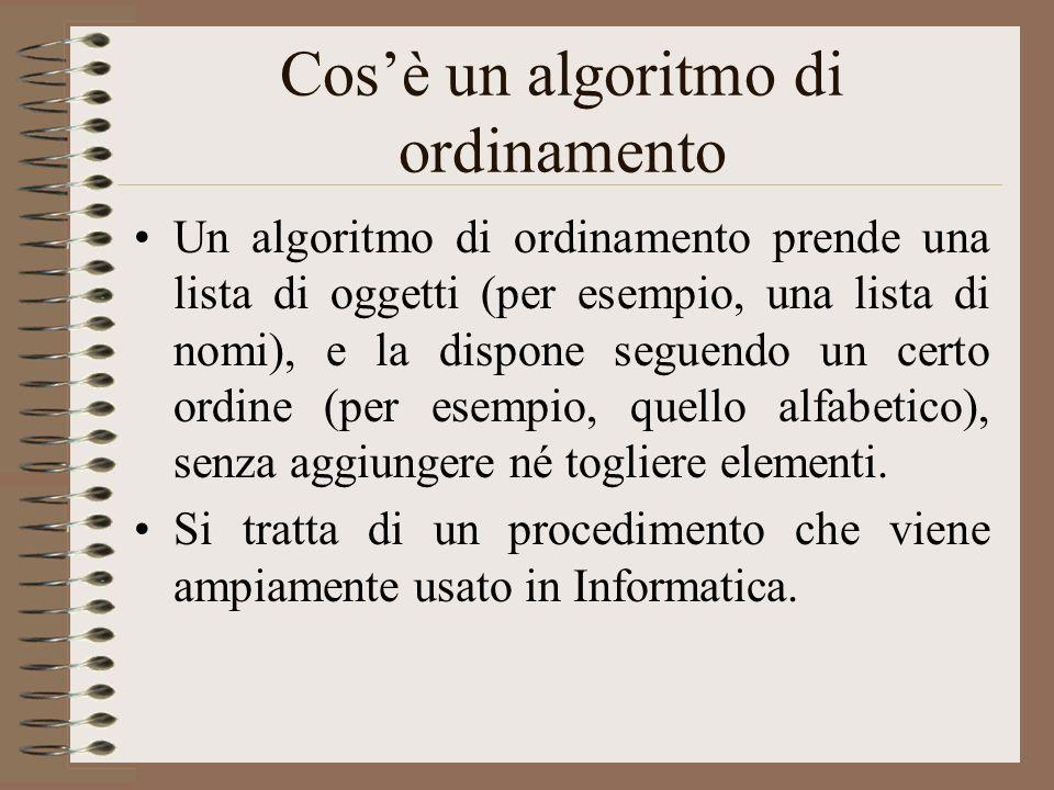Cosè un algoritmo di ordinamento Un algoritmo di ordinamento prende una lista di oggetti (per esempio, una lista di nomi), e la dispone seguendo un ce