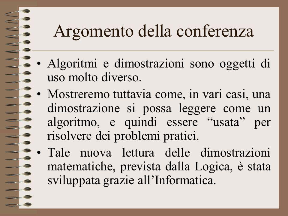 Argomento della conferenza Algoritmi e dimostrazioni sono oggetti di uso molto diverso. Mostreremo tuttavia come, in vari casi, una dimostrazione si p