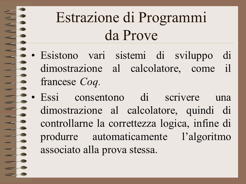 Estrazione di Programmi da Prove Esistono vari sistemi di sviluppo di dimostrazione al calcolatore, come il francese Coq. Essi consentono di scrivere