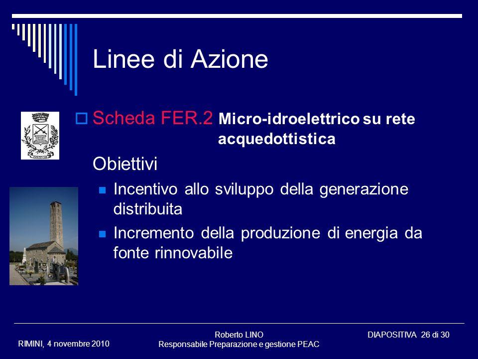 Roberto LINO Responsabile Preparazione e gestione PEAC DIAPOSITIVA 26 di 30 RIMINI, 4 novembre 2010 Linee di Azione Scheda FER.2 Micro-idroelettrico s