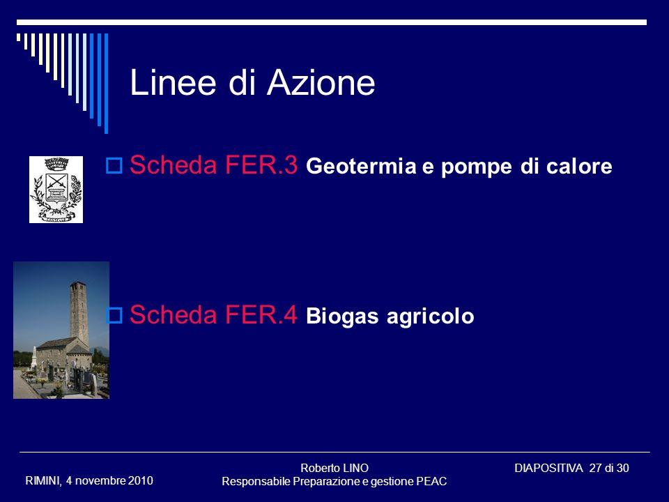 Roberto LINO Responsabile Preparazione e gestione PEAC DIAPOSITIVA 27 di 30 RIMINI, 4 novembre 2010 Linee di Azione Scheda FER.3 Geotermia e pompe di