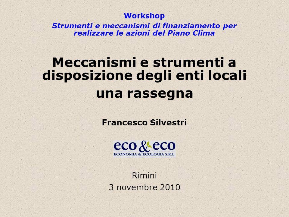 Workshop Strumenti e meccanismi di finanziamento per realizzare le azioni del Piano Clima Meccanismi e strumenti a disposizione degli enti locali una rassegna Francesco Silvestri Rimini 3 novembre 2010