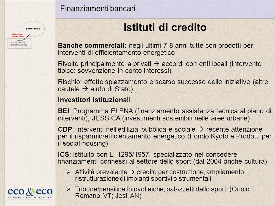 Istituti di credito Finanziamenti bancari Banche commerciali: negli ultimi 7-8 anni tutte con prodotti per interventi di efficientamento energetico Rivolte principalmente a privati accordi con enti locali (intervento tipico: sovvenzione in conto interessi) Rischio: effetto spiazzamento e scarso successo delle iniziative (altre cautele aiuto di Stato) Investitori istituzionali BEI: Programma ELENA (finanziamento assistenza tecnica al piano di interventi), JESSICA (investimenti sostenibili nelle aree urbane) CDP: interventi nelledilizia pubblica e sociale recente attenzione per il risparmio/efficientamento energetico (Fondo Kyoto e Prodotti per il social housing) ICS: istituito con L.