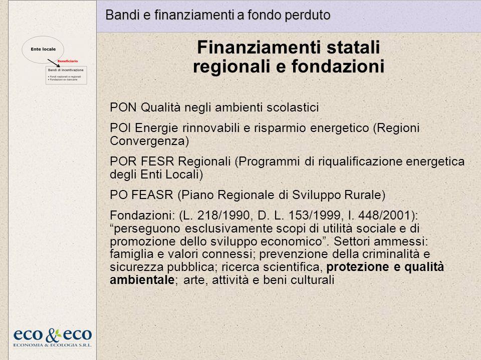 Finanziamenti statali regionali e fondazioni Bandi e finanziamenti a fondo perduto PON Qualità negli ambienti scolastici POI Energie rinnovabili e risparmio energetico (Regioni Convergenza) POR FESR Regionali (Programmi di riqualificazione energetica degli Enti Locali) PO FEASR (Piano Regionale di Sviluppo Rurale) Fondazioni: (L.