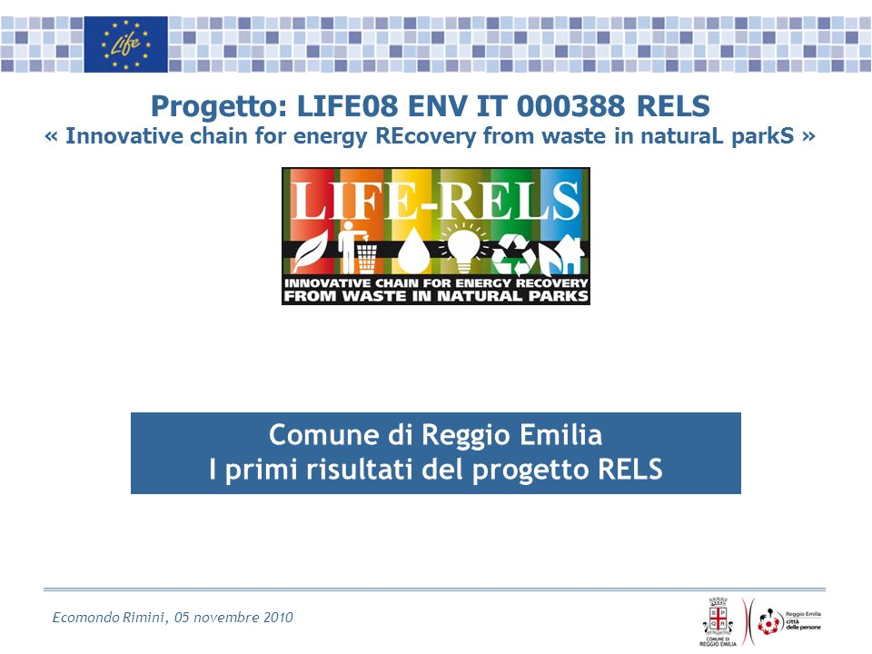 Ecomondo Rimini, 05 novembre 2010 Progetto: LIFE08 ENV IT 000388 RELS « Innovative chain for energy REcovery from waste in naturaL parkS » Comune di Reggio Emilia I primi risultati del progetto RELS